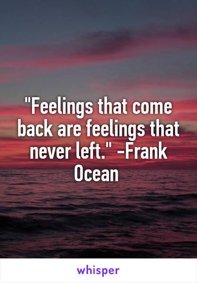 """""""Feelings that come back are feelings that never left."""" -Frank Ocean"""