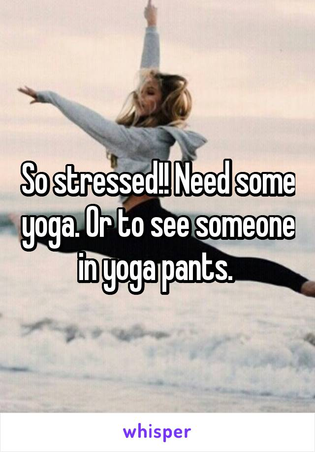So stressed!! Need some yoga. Or to see someone in yoga pants.