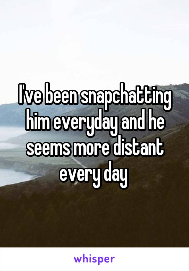 I've been snapchatting him everyday and he seems more distant every day