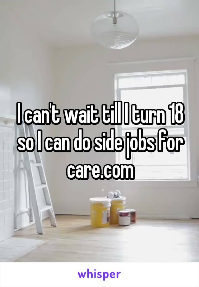 I can't wait till I turn 18 so I can do side jobs for care.com