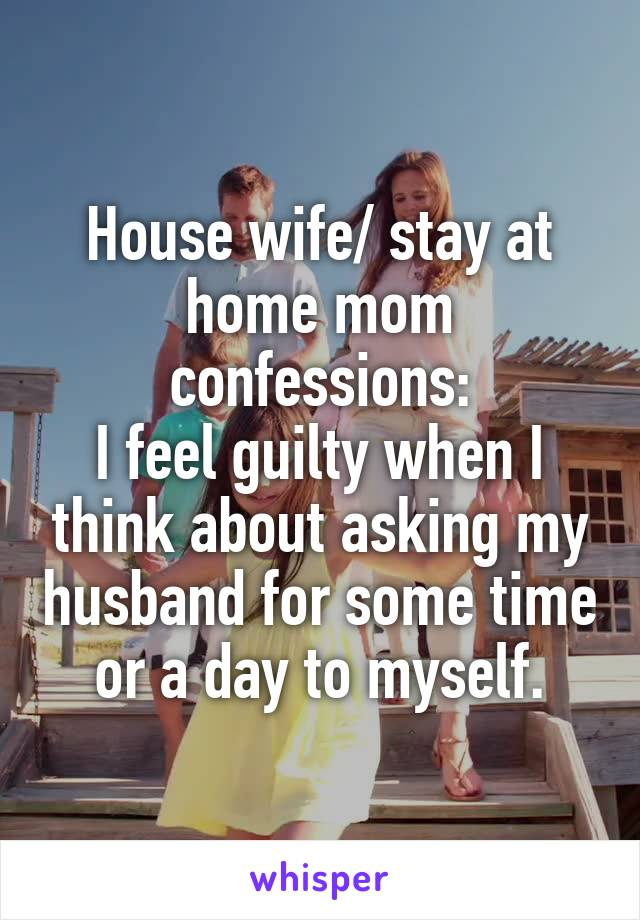 House wife/ stay at home mom confessions: I feel guilty when I think about asking my husband for some time or a day to myself.