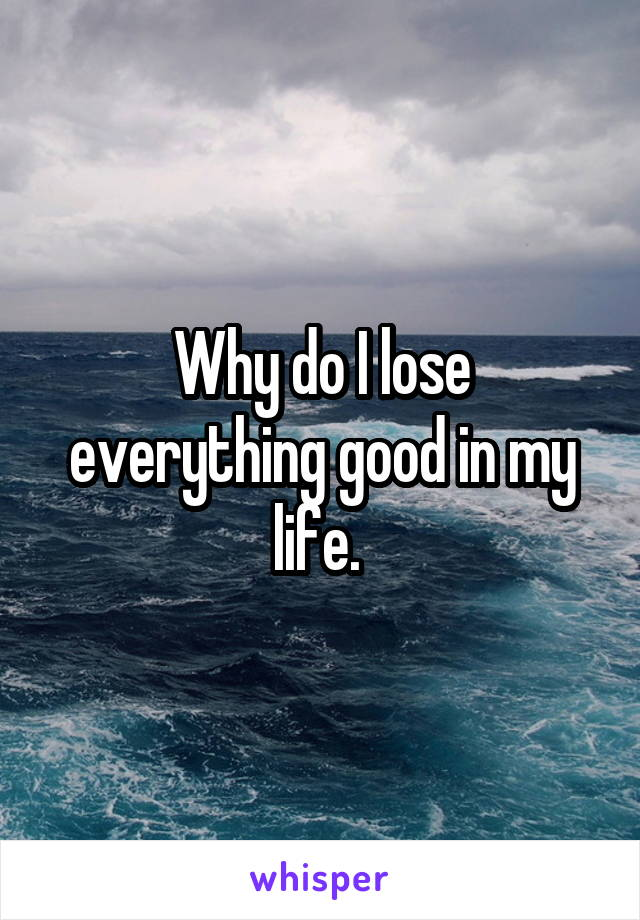 Why do I lose everything good in my life.