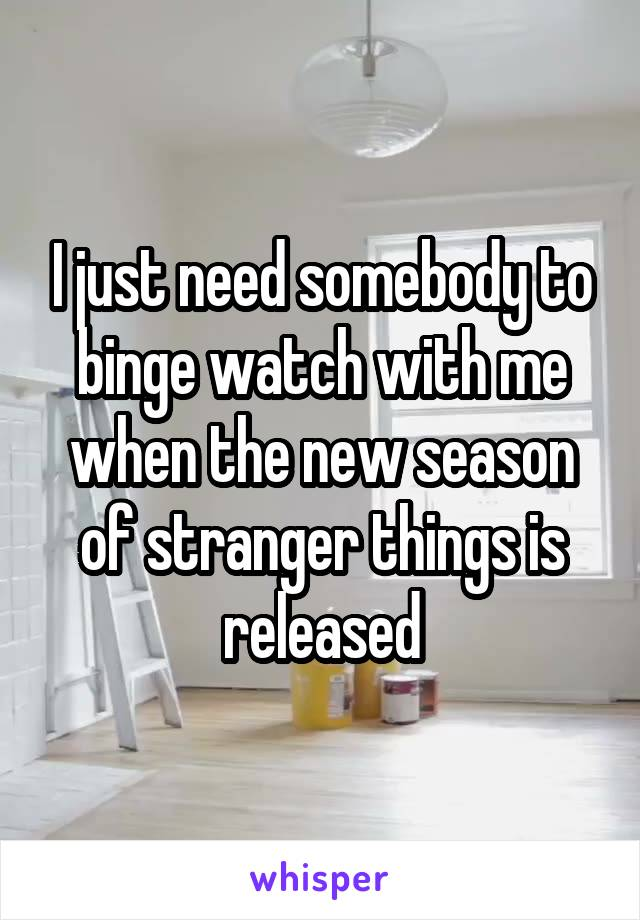 I just need somebody to binge watch with me when the new season of stranger things is released