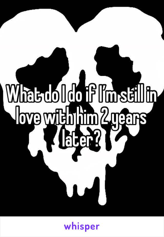 What do I do if I'm still in love with him 2 years later?