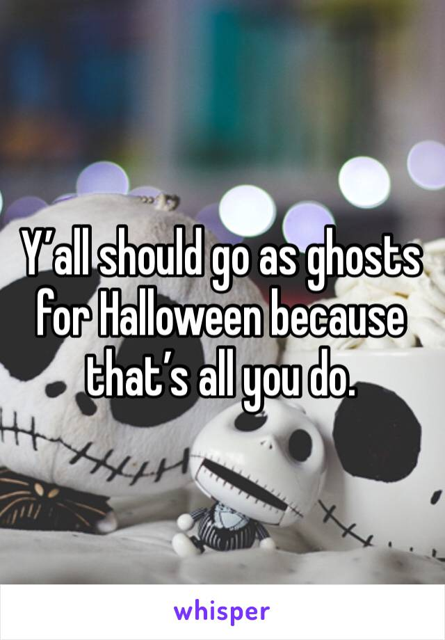 Y'all should go as ghosts for Halloween because that's all you do.