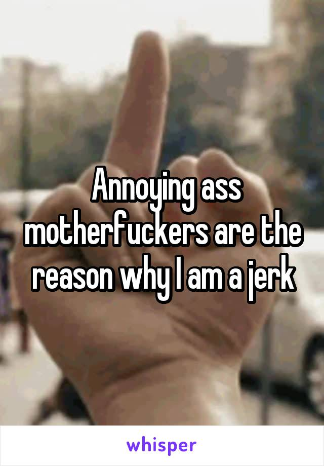 Annoying ass motherfuckers are the reason why I am a jerk