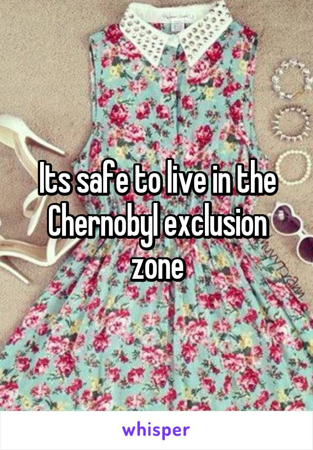 Its safe to live in the Chernobyl exclusion zone