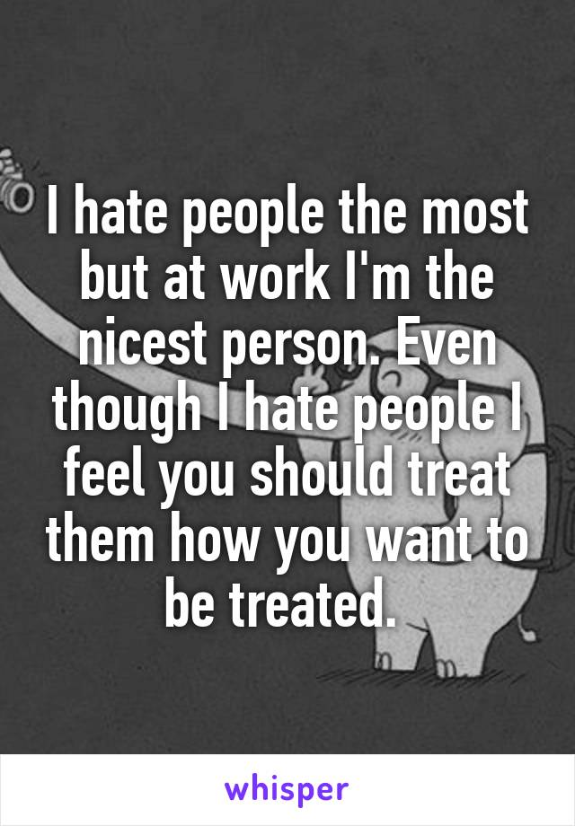 I hate people the most but at work I'm the nicest person. Even though I hate people I feel you should treat them how you want to be treated.