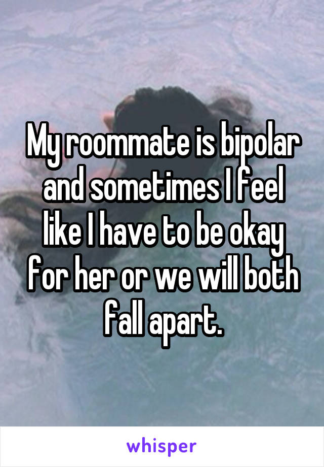 My roommate is bipolar and sometimes I feel like I have to be okay for her or we will both fall apart.