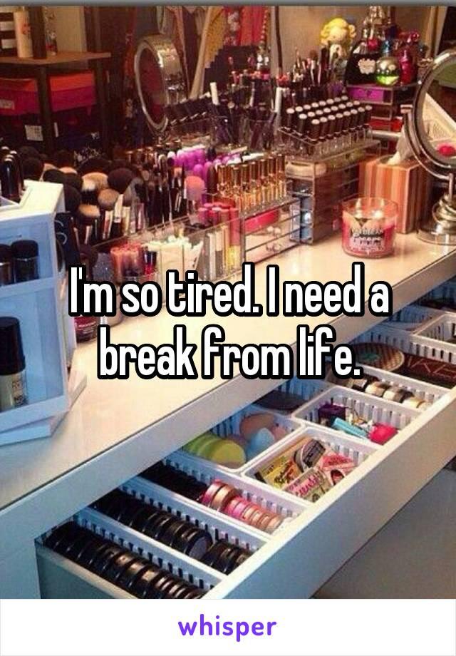 I'm so tired. I need a break from life.