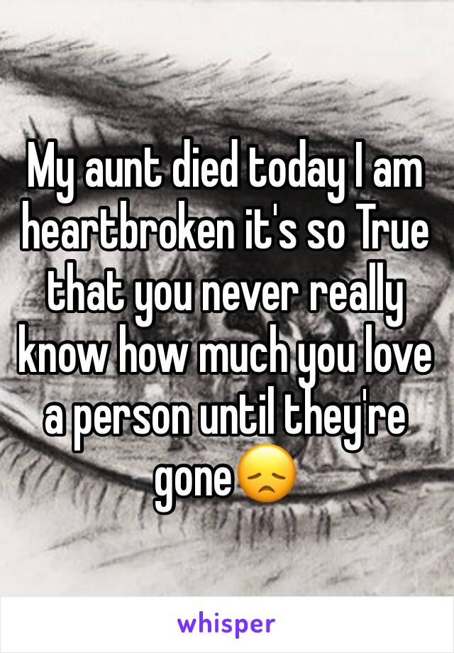 My aunt died today I am heartbroken it's so True that you never really know how much you love a person until they're gone😞