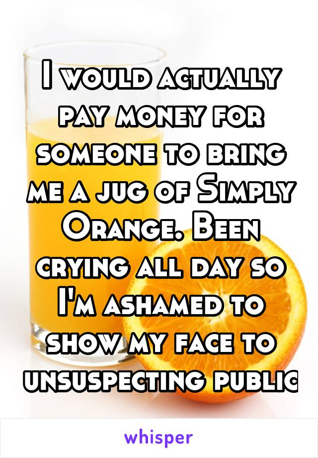 I would actually pay money for someone to bring me a jug of Simply Orange. Been crying all day so I'm ashamed to show my face to unsuspecting public