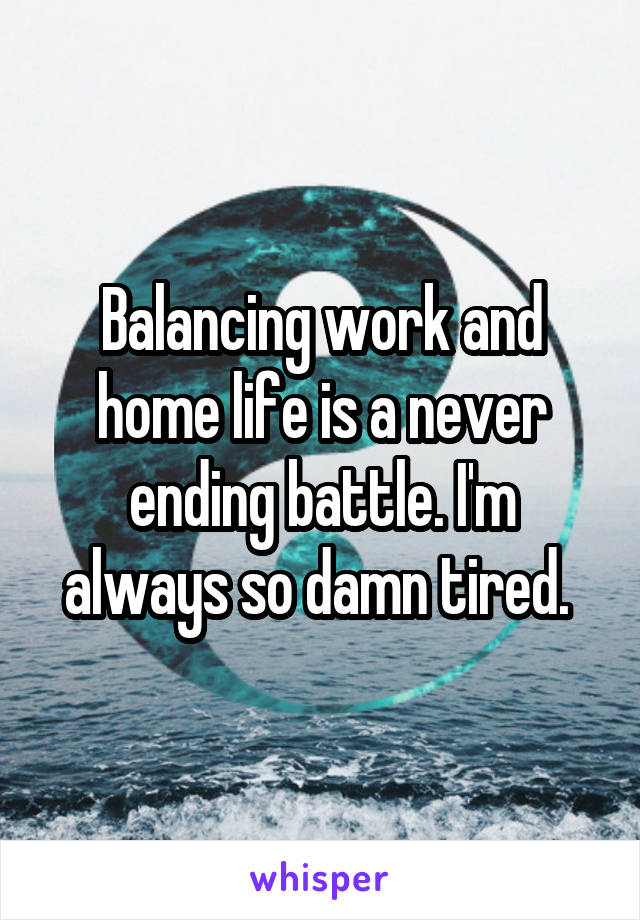Balancing work and home life is a never ending battle. I'm always so damn tired.