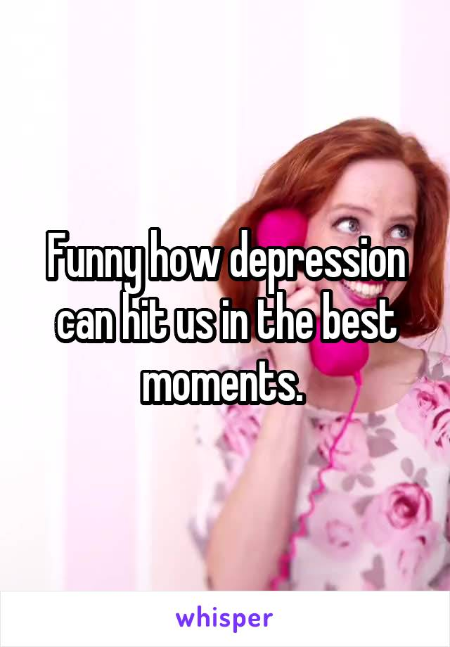 Funny how depression can hit us in the best moments.