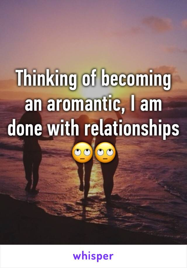 Thinking of becoming an aromantic, I am done with relationships 🙄🙄