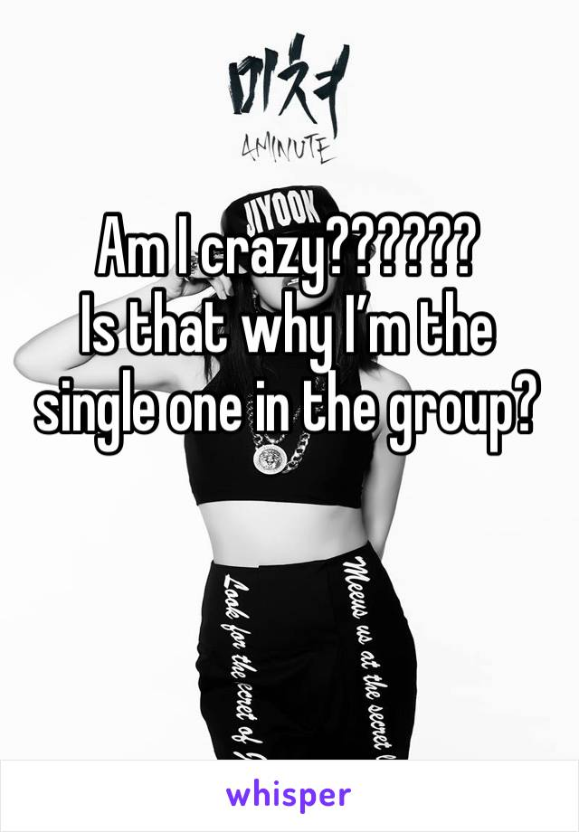 Am I crazy?????? Is that why I'm the single one in the group?