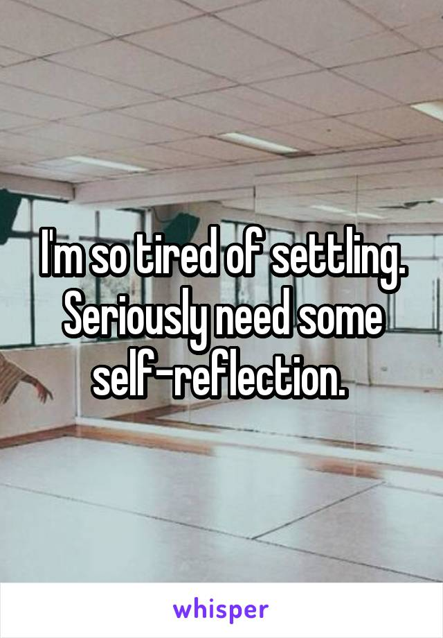 I'm so tired of settling. Seriously need some self-reflection.