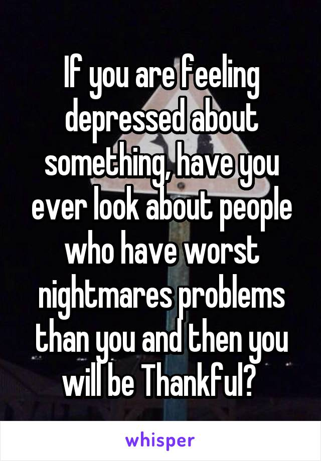 If you are feeling depressed about something, have you ever look about people who have worst nightmares problems than you and then you will be Thankful?