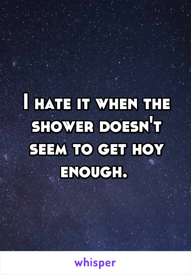 I hate it when the shower doesn't seem to get hoy enough.