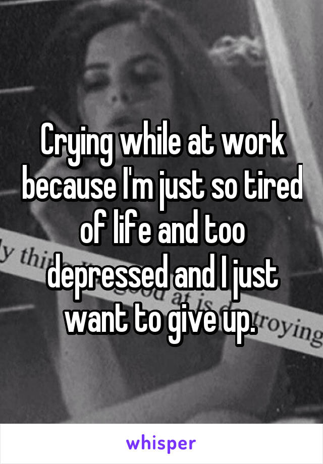 Crying while at work because I'm just so tired of life and too depressed and I just want to give up.