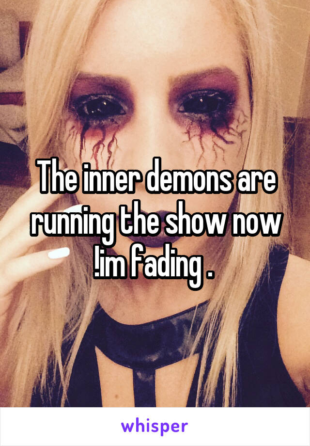 The inner demons are running the show now !im fading .