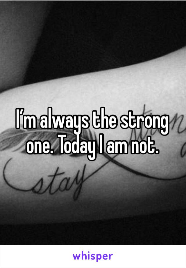 I'm always the strong one. Today I am not.