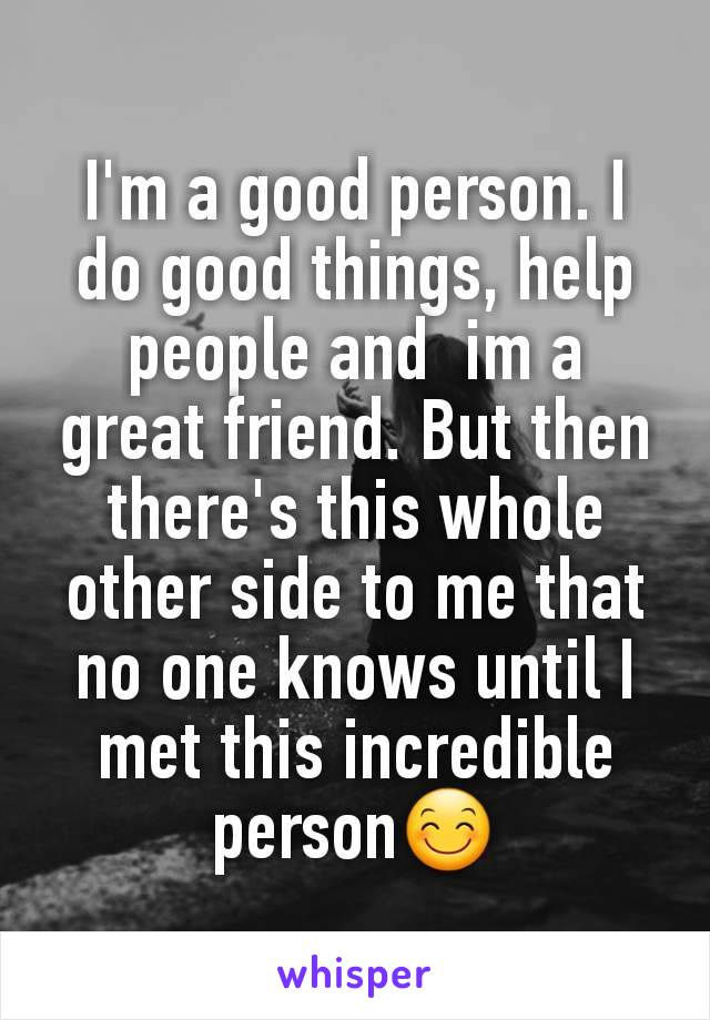 I'm a good person. I do good things, help people and  im a  great friend. But then there's this whole other side to me that no one knows until I met this incredible person😊