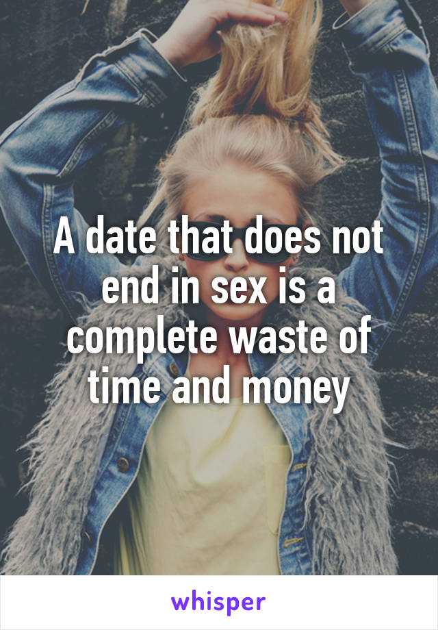 A date that does not end in sex is a complete waste of time and money
