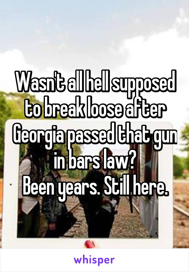 Wasn't all hell supposed to break loose after Georgia passed that gun in bars law? Been years. Still here.