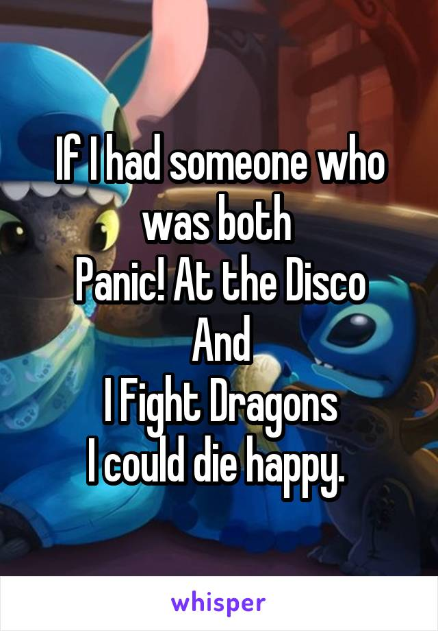 If I had someone who was both  Panic! At the Disco And I Fight Dragons I could die happy.