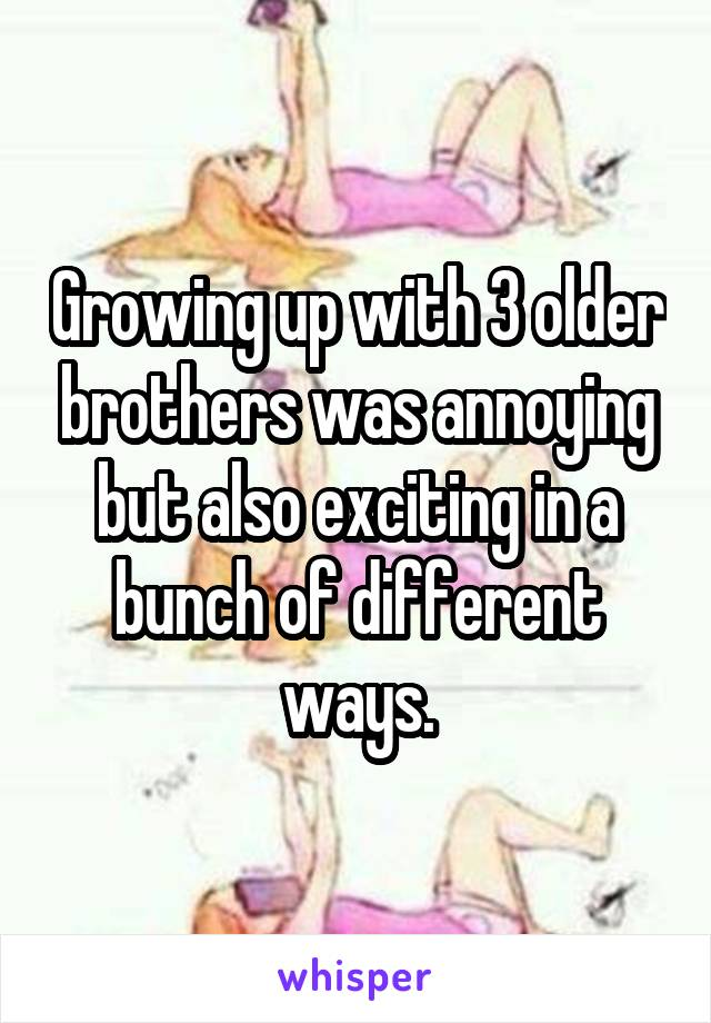 Growing up with 3 older brothers was annoying but also exciting in a bunch of different ways.