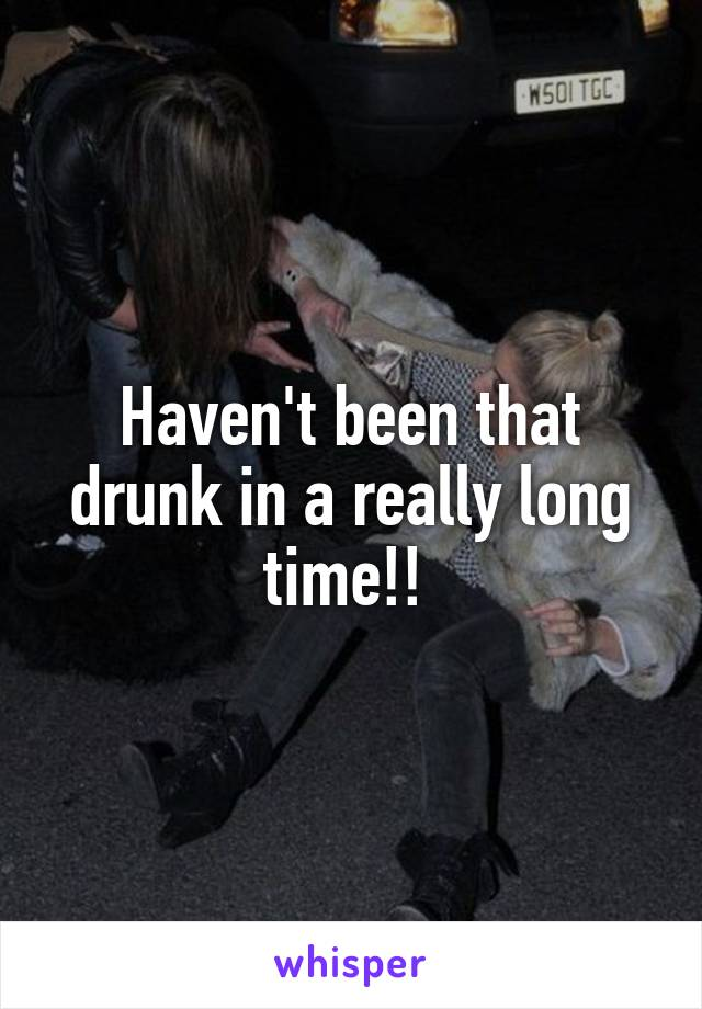 Haven't been that drunk in a really long time!!