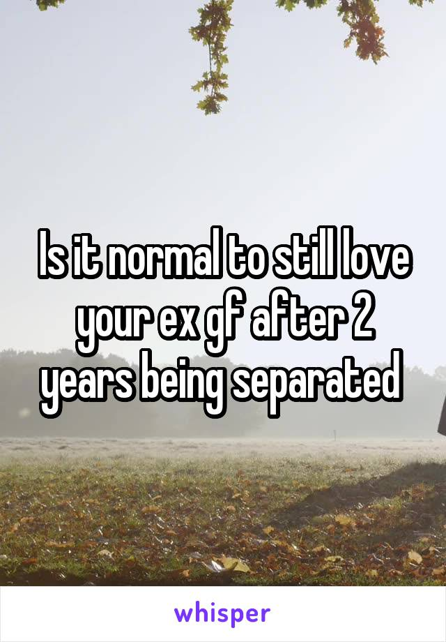 Is it normal to still love your ex gf after 2 years being separated
