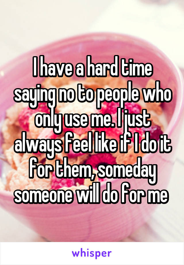 I have a hard time saying no to people who only use me. I just always feel like if I do it for them, someday someone will do for me