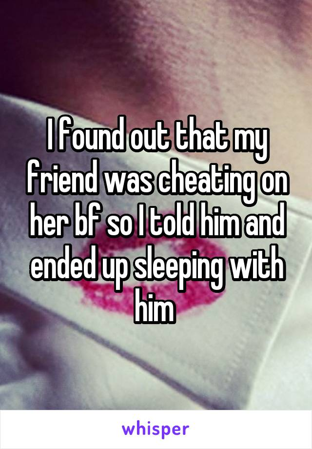 I found out that my friend was cheating on her bf so I told him and ended up sleeping with him