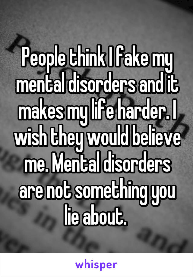 People think I fake my mental disorders and it makes my life harder. I wish they would believe me. Mental disorders are not something you lie about.