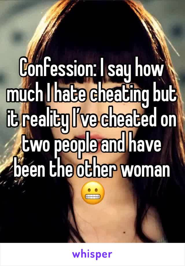 Confession: I say how much I hate cheating but it reality I've cheated on two people and have been the other woman 😬