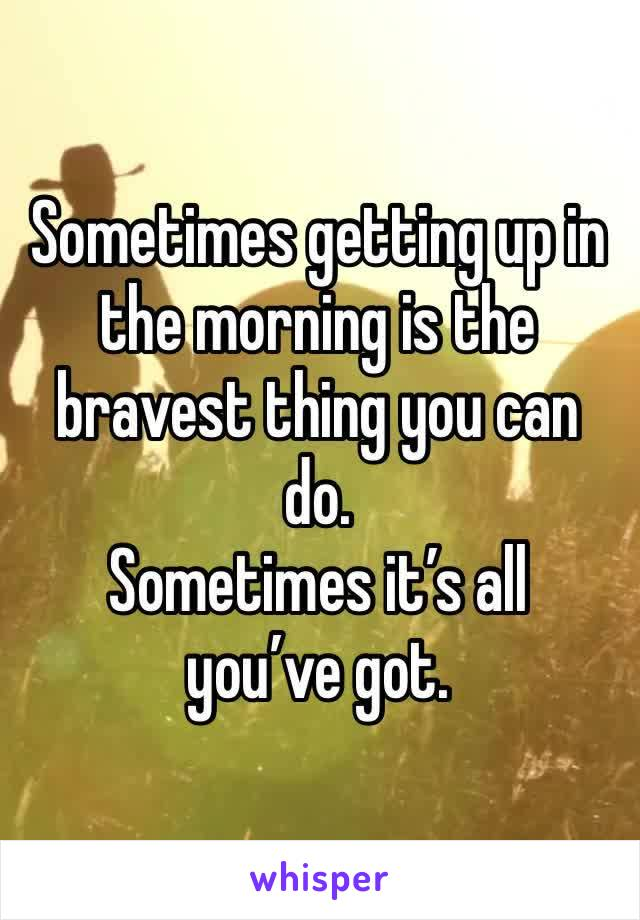 Sometimes getting up in the morning is the bravest thing you can do.  Sometimes it's all you've got.