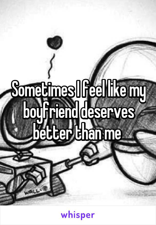 Sometimes I feel like my boyfriend deserves better than me