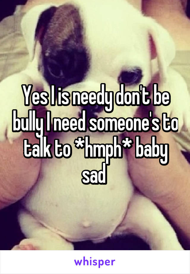 Yes I is needy don't be bully I need someone's to talk to *hmph* baby sad