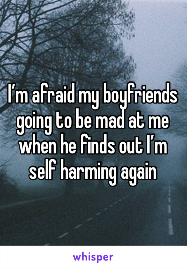 I'm afraid my boyfriends going to be mad at me when he finds out I'm self harming again