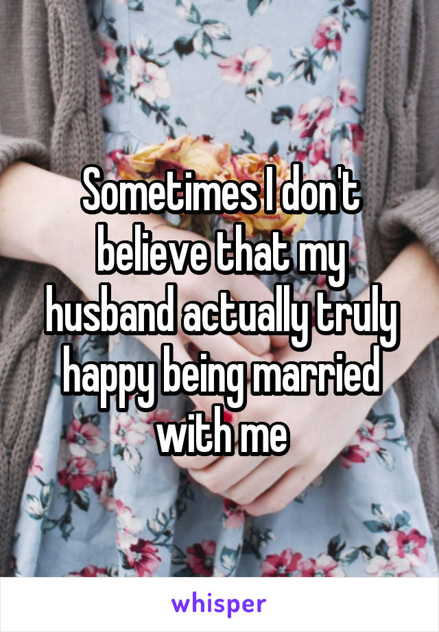 Sometimes I don't believe that my husband actually truly happy being married with me