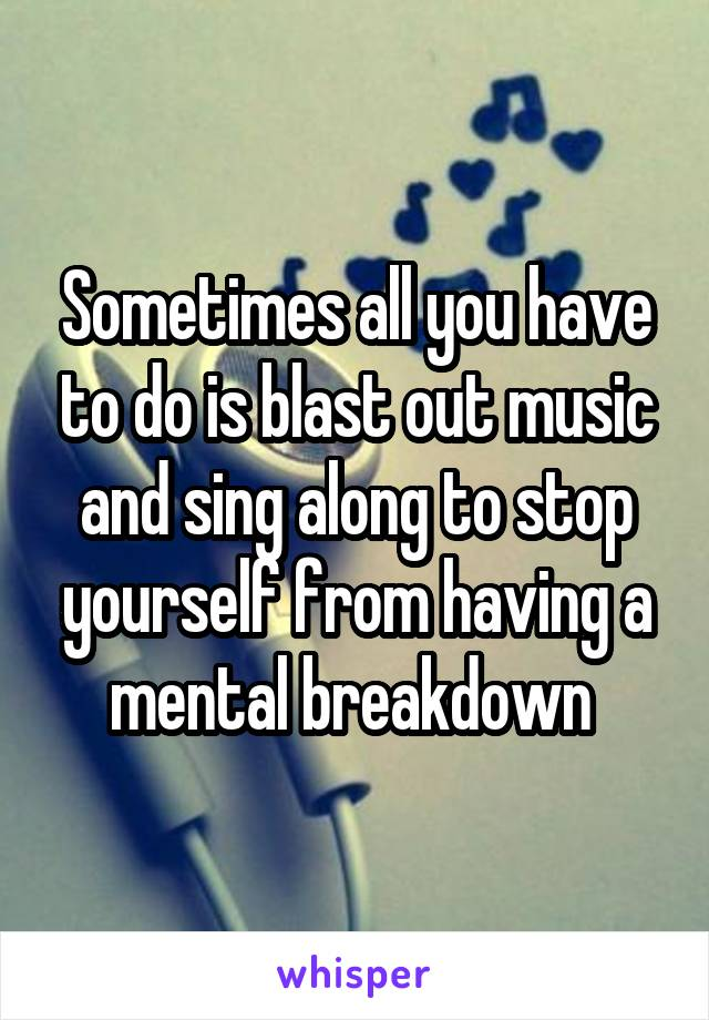 Sometimes all you have to do is blast out music and sing along to stop yourself from having a mental breakdown