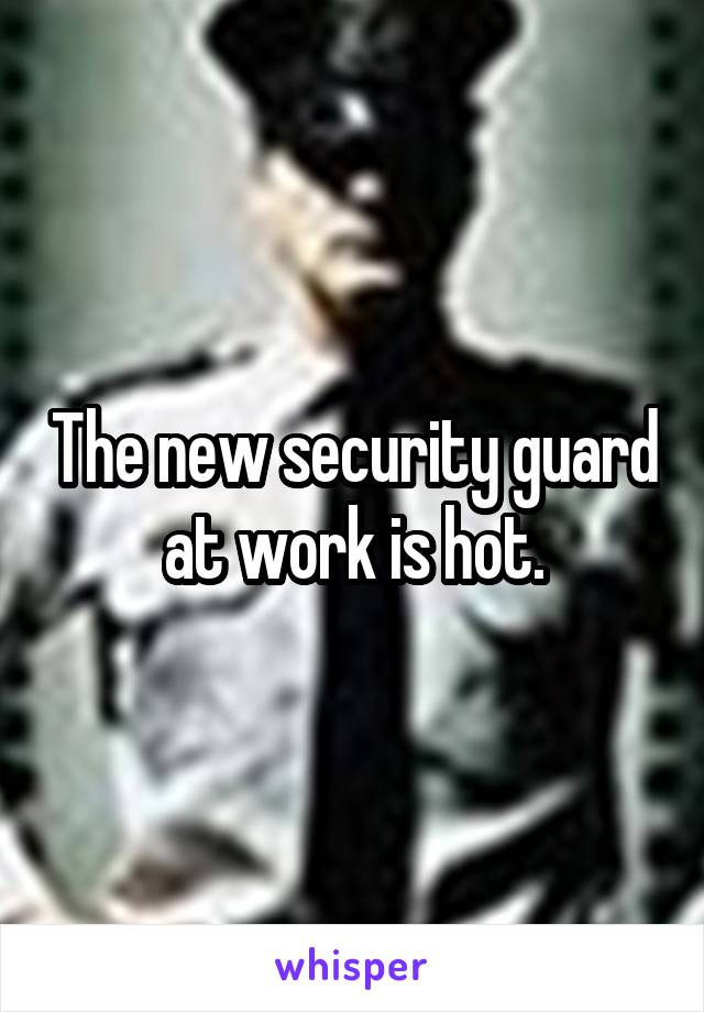 The new security guard at work is hot.