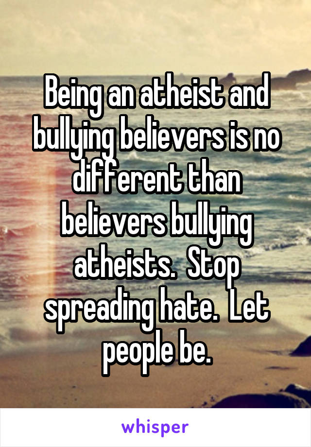 Being an atheist and bullying believers is no different than believers bullying atheists.  Stop spreading hate.  Let people be.