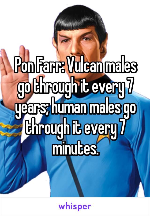 Pon Farr: Vulcan males go through it every 7 years; human males go through it every 7 minutes.