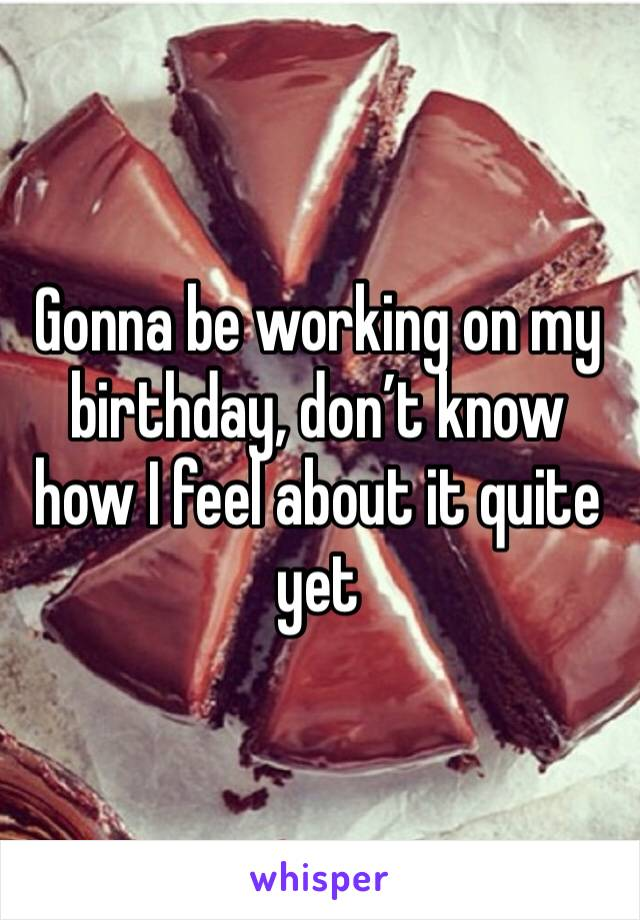 Gonna be working on my birthday, don't know how I feel about it quite yet