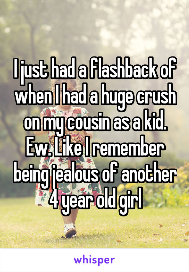 I just had a flashback of when I had a huge crush on my cousin as a kid. Ew. Like I remember being jealous of another 4 year old girl