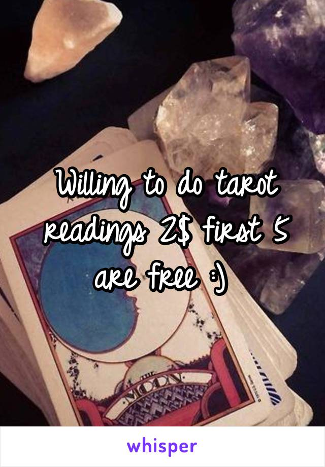 Willing to do tarot readings 2$ first 5 are free :)