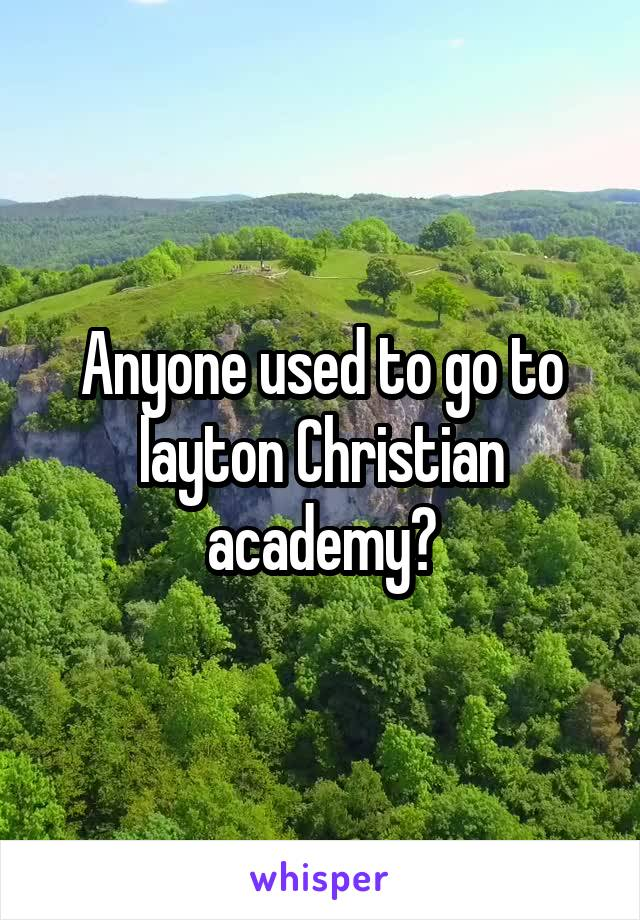 Anyone used to go to layton Christian academy?